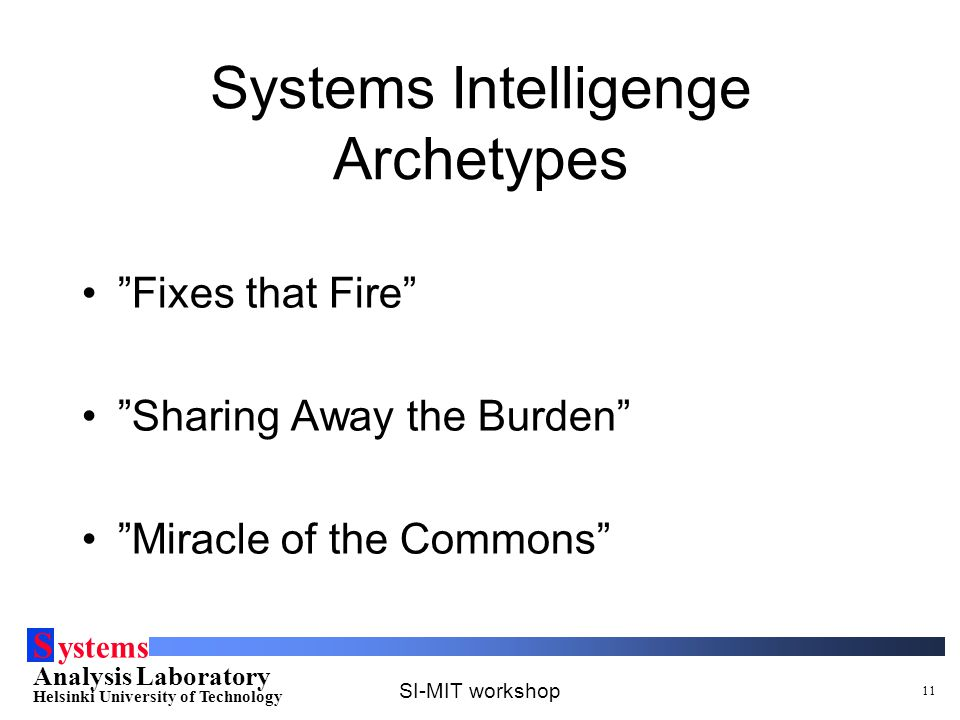S ystems Analysis Laboratory Helsinki University of Technology SI-MIT workshop 11 Systems Intelligenge Archetypes Fixes that Fire Sharing Away the Burden Miracle of the Commons