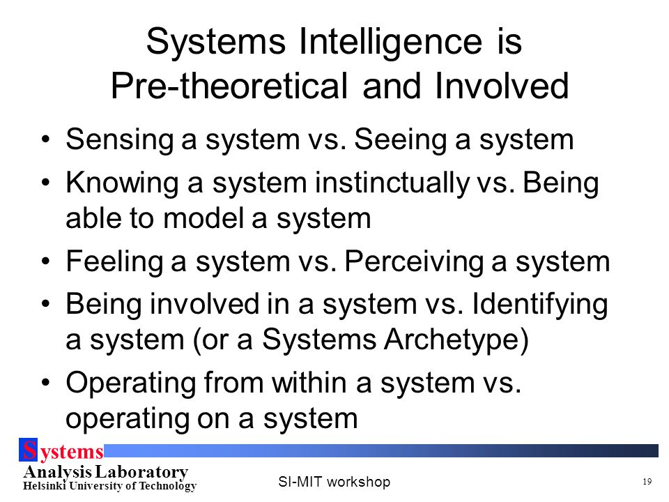 S ystems Analysis Laboratory Helsinki University of Technology SI-MIT workshop 19 Systems Intelligence is Pre-theoretical and Involved Sensing a syste