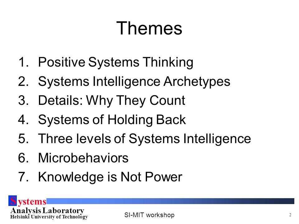 S ystems Analysis Laboratory Helsinki University of Technology SI-MIT workshop 2 Themes 1.Positive Systems Thinking 2.Systems Intelligence Archetypes 3.Details: Why They Count 4.Systems of Holding Back 5.Three levels of Systems Intelligence 6.Microbehaviors 7.Knowledge is Not Power
