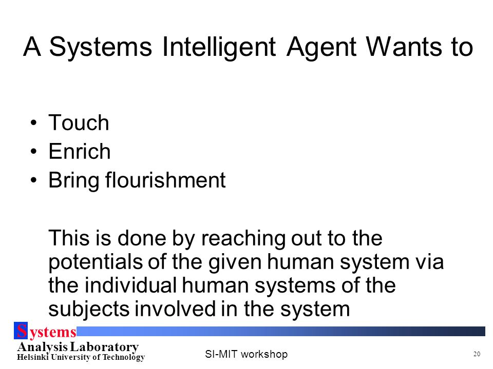 S ystems Analysis Laboratory Helsinki University of Technology SI-MIT workshop 20 A Systems Intelligent Agent Wants to Touch Enrich Bring flourishment This is done by reaching out to the potentials of the given human system via the individual human systems of the subjects involved in the system