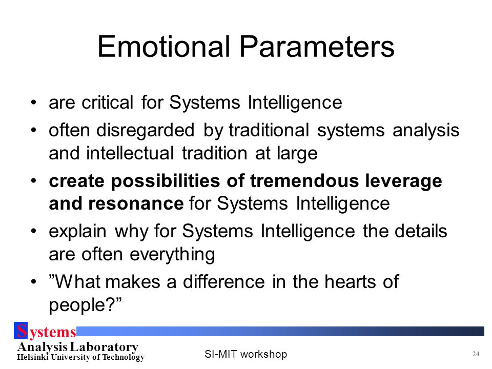 S ystems Analysis Laboratory Helsinki University of Technology SI-MIT workshop 24 Emotional Parameters are critical for Systems Intelligence often dis