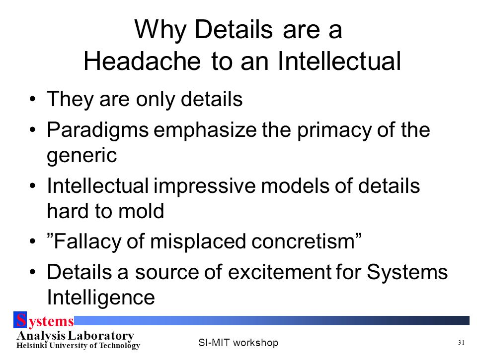 S ystems Analysis Laboratory Helsinki University of Technology SI-MIT workshop 31 Why Details are a Headache to an Intellectual They are only details Paradigms emphasize the primacy of the generic Intellectual impressive models of details hard to mold Fallacy of misplaced concretism Details a source of excitement for Systems Intelligence