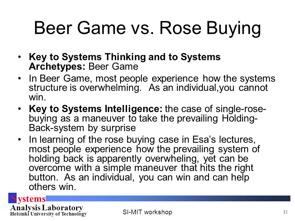 S ystems Analysis Laboratory Helsinki University of Technology SI-MIT workshop 32 Beer Game vs. Rose Buying Key to Systems Thinking and to Systems Arc