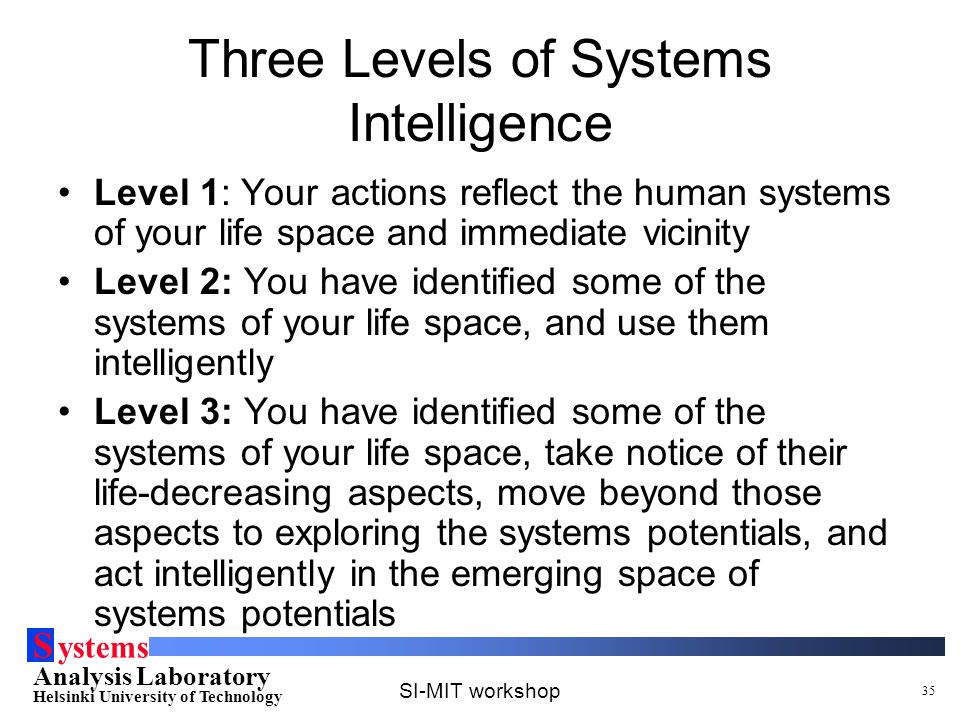 S ystems Analysis Laboratory Helsinki University of Technology SI-MIT workshop 35 Three Levels of Systems Intelligence Level 1: Your actions reflect the human systems of your life space and immediate vicinity Level 2: You have identified some of the systems of your life space, and use them intelligently Level 3: You have identified some of the systems of your life space, take notice of their life-decreasing aspects, move beyond those aspects to exploring the systems potentials, and act intelligently in the emerging space of systems potentials