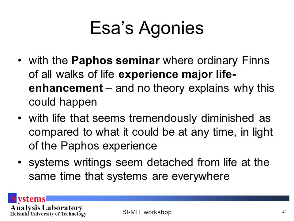 S ystems Analysis Laboratory Helsinki University of Technology SI-MIT workshop 42 Esa's Agonies with the Paphos seminar where ordinary Finns of all walks of life experience major life- enhancement – and no theory explains why this could happen with life that seems tremendously diminished as compared to what it could be at any time, in light of the Paphos experience systems writings seem detached from life at the same time that systems are everywhere
