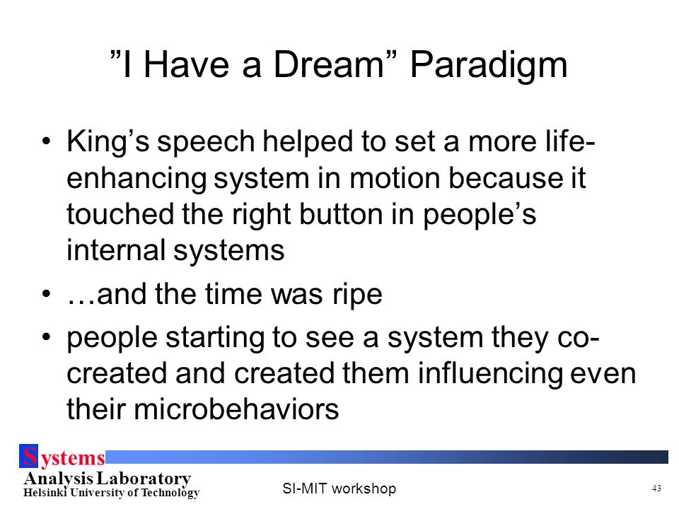 S ystems Analysis Laboratory Helsinki University of Technology SI-MIT workshop 43 I Have a Dream Paradigm King's speech helped to set a more life- enhancing system in motion because it touched the right button in people's internal systems …and the time was ripe people starting to see a system they co- created and created them influencing even their microbehaviors