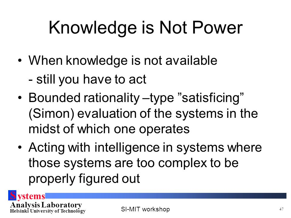 S ystems Analysis Laboratory Helsinki University of Technology SI-MIT workshop 47 Knowledge is Not Power When knowledge is not available - still you have to act Bounded rationality –type satisficing (Simon) evaluation of the systems in the midst of which one operates Acting with intelligence in systems where those systems are too complex to be properly figured out
