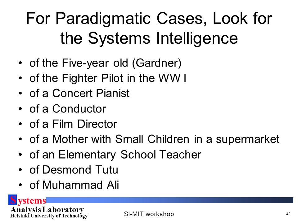 S ystems Analysis Laboratory Helsinki University of Technology SI-MIT workshop 48 For Paradigmatic Cases, Look for the Systems Intelligence of the Fiv