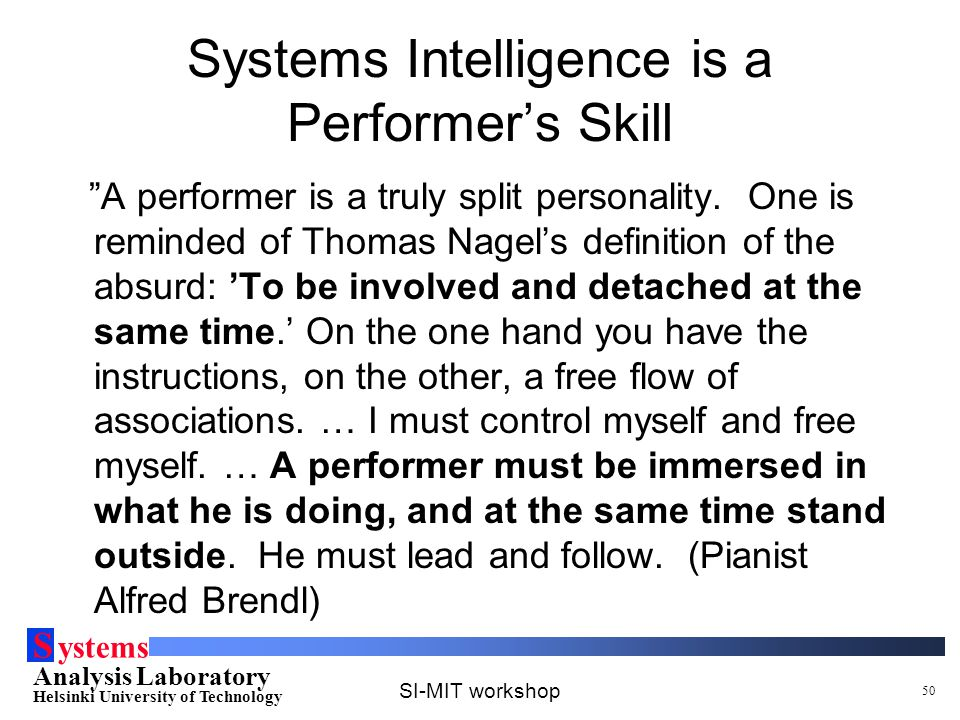 S ystems Analysis Laboratory Helsinki University of Technology SI-MIT workshop 50 Systems Intelligence is a Performer's Skill A performer is a truly split personality.