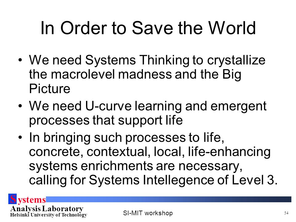 S ystems Analysis Laboratory Helsinki University of Technology SI-MIT workshop 54 In Order to Save the World We need Systems Thinking to crystallize the macrolevel madness and the Big Picture We need U-curve learning and emergent processes that support life In bringing such processes to life, concrete, contextual, local, life-enhancing systems enrichments are necessary, calling for Systems Intellegence of Level 3.