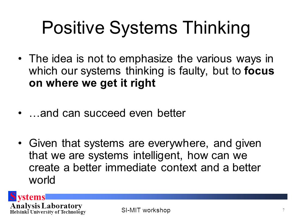 S ystems Analysis Laboratory Helsinki University of Technology SI-MIT workshop 7 Positive Systems Thinking The idea is not to emphasize the various ways in which our systems thinking is faulty, but to focus on where we get it right …and can succeed even better Given that systems are everywhere, and given that we are systems intelligent, how can we create a better immediate context and a better world
