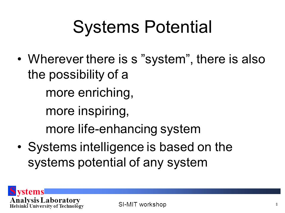 S ystems Analysis Laboratory Helsinki University of Technology SI-MIT workshop 8 Systems Potential Wherever there is s system , there is also the possibility of a more enriching, more inspiring, more life-enhancing system Systems intelligence is based on the systems potential of any system