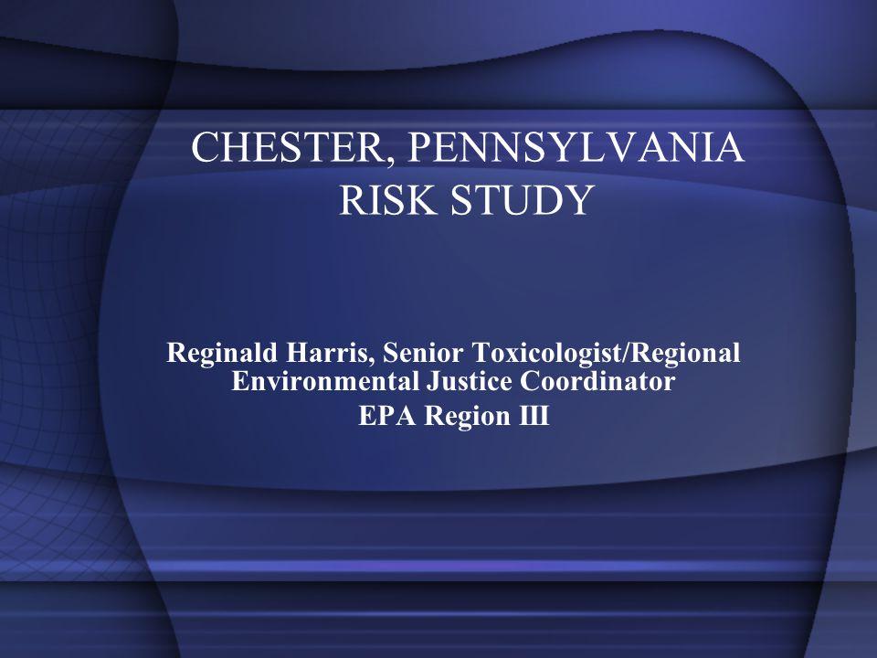 CHESTER, PENNSYLVANIA RISK STUDY Reginald Harris, Senior Toxicologist/Regional Environmental Justice Coordinator EPA Region III