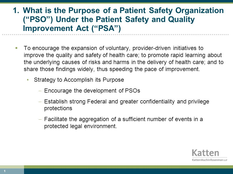 1 1.What is the Purpose of a Patient Safety Organization ( PSO ) Under the Patient Safety and Quality Improvement Act ( PSA )  To encourage the expansion of voluntary, provider-driven initiatives to improve the quality and safety of health care; to promote rapid learning about the underlying causes of risks and harms in the delivery of health care; and to share those findings widely, thus speeding the pace of improvement.