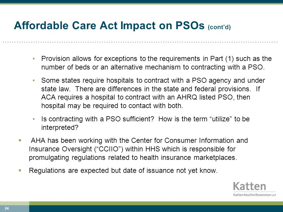 24 Affordable Care Act Impact on PSOs (cont'd) Provision allows for exceptions to the requirements in Part (1) such as the number of beds or an alternative mechanism to contracting with a PSO.
