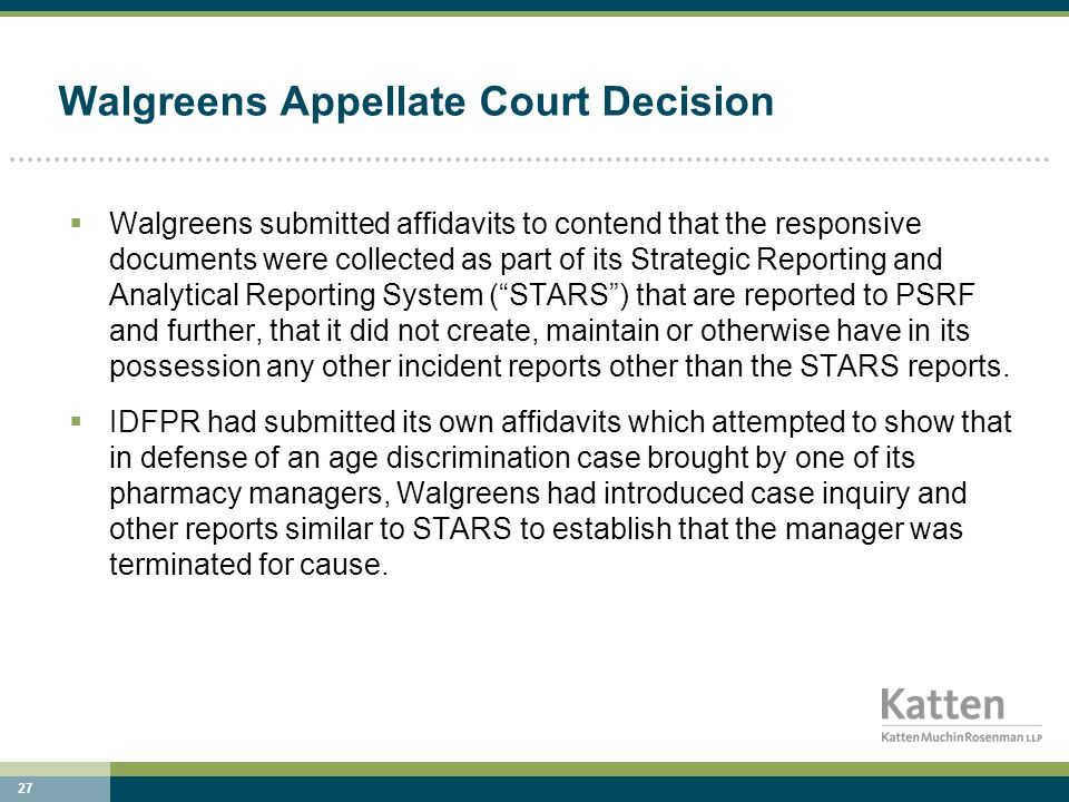 27 Walgreens Appellate Court Decision  Walgreens submitted affidavits to contend that the responsive documents were collected as part of its Strategic Reporting and Analytical Reporting System ( STARS ) that are reported to PSRF and further, that it did not create, maintain or otherwise have in its possession any other incident reports other than the STARS reports.