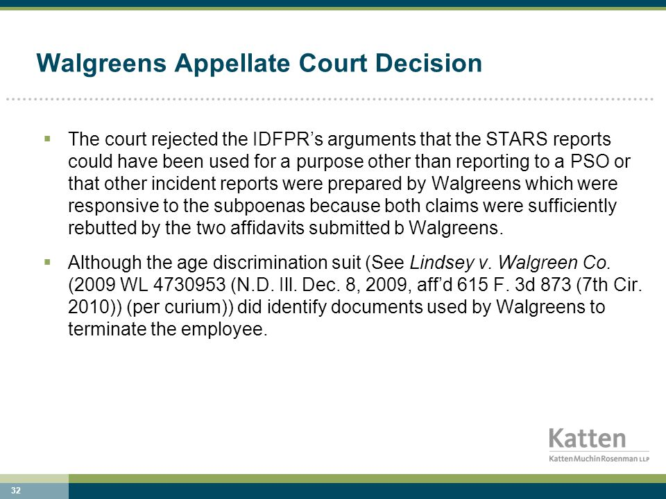 32 Walgreens Appellate Court Decision  The court rejected the IDFPR's arguments that the STARS reports could have been used for a purpose other than reporting to a PSO or that other incident reports were prepared by Walgreens which were responsive to the subpoenas because both claims were sufficiently rebutted by the two affidavits submitted b Walgreens.
