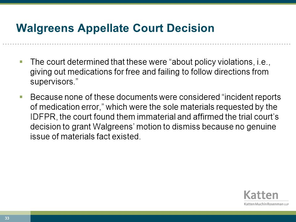 33 Walgreens Appellate Court Decision  The court determined that these were about policy violations, i.e., giving out medications for free and failing to follow directions from supervisors.  Because none of these documents were considered incident reports of medication error, which were the sole materials requested by the IDFPR, the court found them immaterial and affirmed the trial court's decision to grant Walgreens' motion to dismiss because no genuine issue of materials fact existed.
