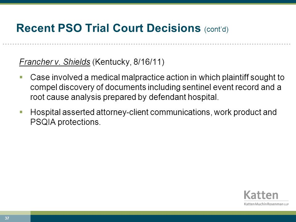 37 Recent PSO Trial Court Decisions (cont'd) Francher v. Shields (Kentucky, 8/16/11)  Case involved a medical malpractice action in which plaintiff s