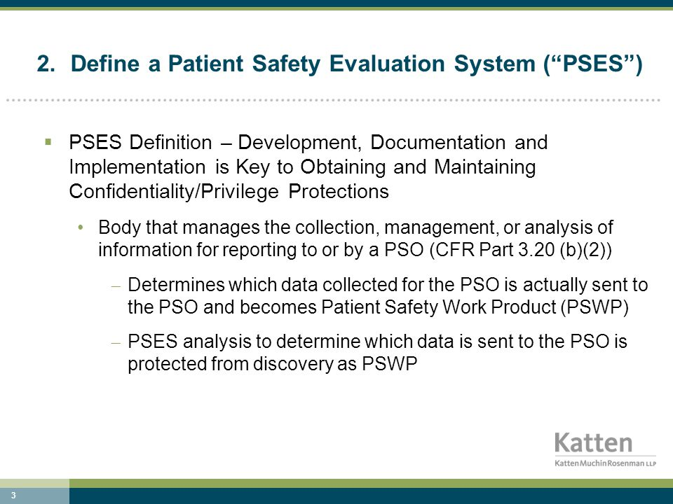 4 2.Define a Patient Safety Evaluation System ( PSES ) (continued)  Establish and Implement a Patient Safety Evaluation System (PSES), that: Collects data to improve patient safety, healthcare quality and healthcare outcomes Reviews data and takes action when needed to mitigate harm or improve care Analyzes data and makes recommendations to continuously improve patient safety, healthcare quality and healthcare outcomes Conducts RCAs, Proactive Risk Assessments, in-depth reviews, and aggregate RCAs Determines which data will/will not be reported to the PSO Reports to PSO(s)