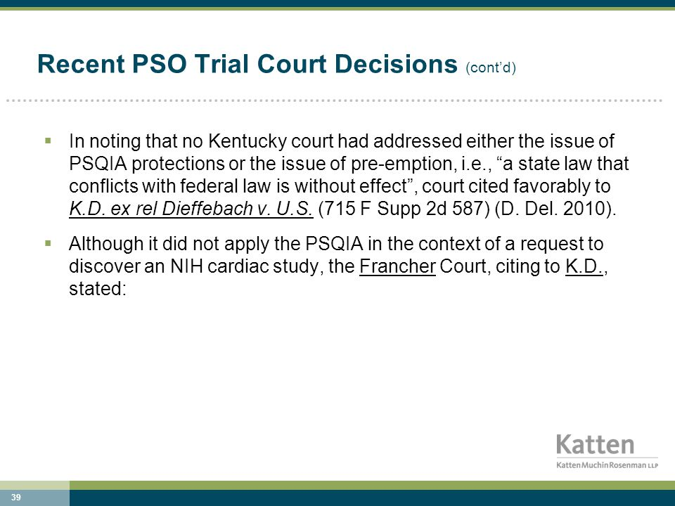 39 Recent PSO Trial Court Decisions (cont'd)  In noting that no Kentucky court had addressed either the issue of PSQIA protections or the issue of pre-emption, i.e., a state law that conflicts with federal law is without effect , court cited favorably to K.D.