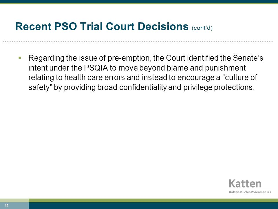 41 Recent PSO Trial Court Decisions (cont'd)  Regarding the issue of pre-emption, the Court identified the Senate's intent under the PSQIA to move beyond blame and punishment relating to health care errors and instead to encourage a culture of safety by providing broad confidentiality and privilege protections.