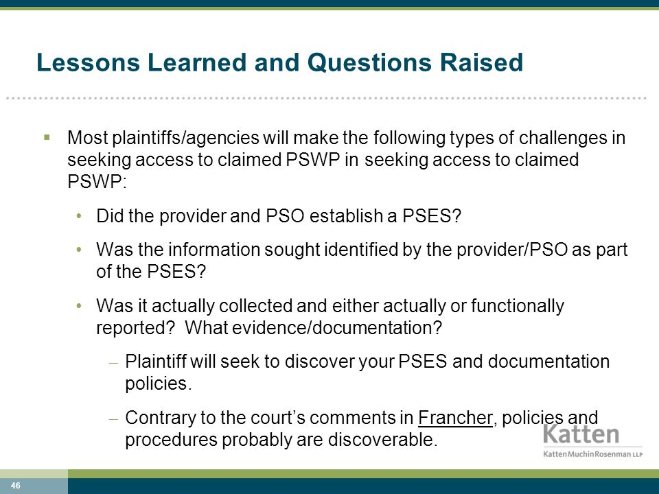 46 Lessons Learned and Questions Raised  Most plaintiffs/agencies will make the following types of challenges in seeking access to claimed PSWP in seeking access to claimed PSWP: Did the provider and PSO establish a PSES.