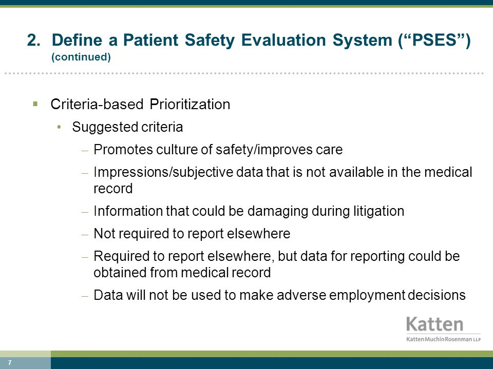 7 2.Define a Patient Safety Evaluation System ( PSES ) (continued)  Criteria-based Prioritization Suggested criteria  Promotes culture of safety/improves care  Impressions/subjective data that is not available in the medical record  Information that could be damaging during litigation  Not required to report elsewhere  Required to report elsewhere, but data for reporting could be obtained from medical record  Data will not be used to make adverse employment decisions