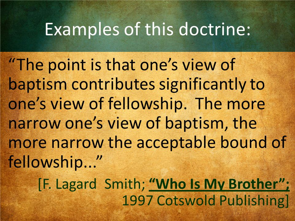 Examples of this doctrine: The point is that one's view of baptism contributes significantly to one's view of fellowship.