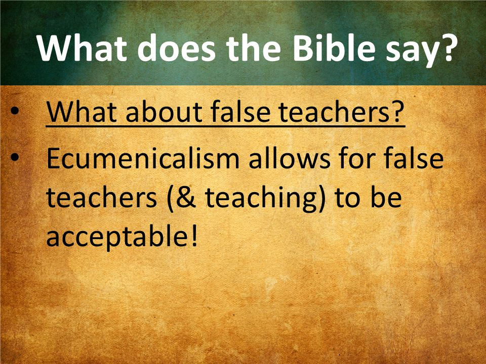 What does the Bible say? What about false teachers? Ecumenicalism allows for false teachers (& teaching) to be acceptable!
