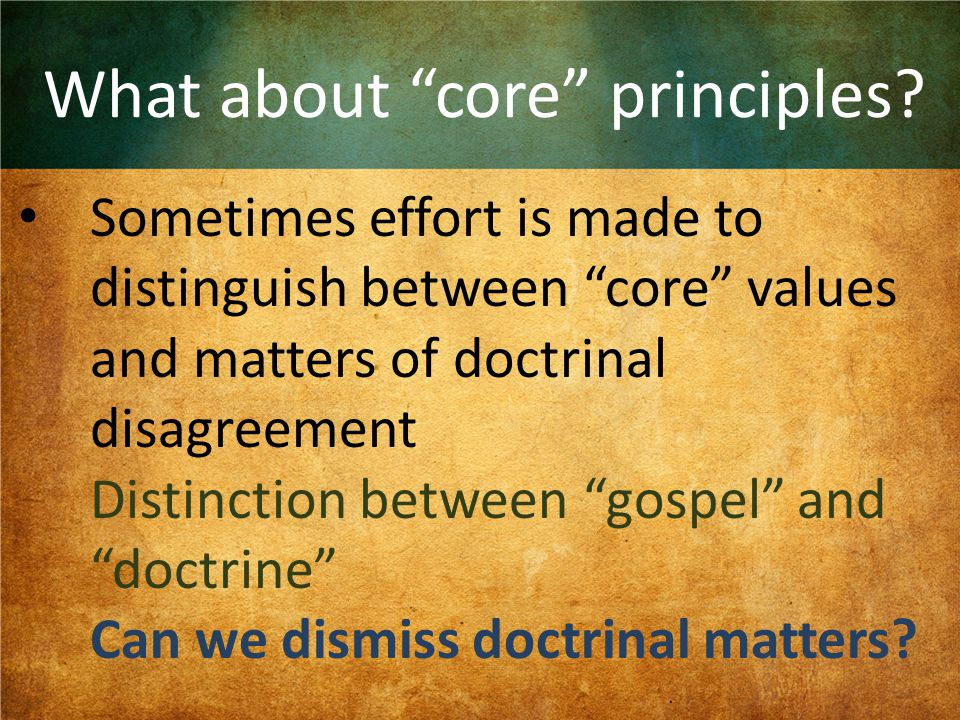 """What about """"core"""" principles? Sometimes effort is made to distinguish between """"core"""" values and matters of doctrinal disagreement Distinction between"""