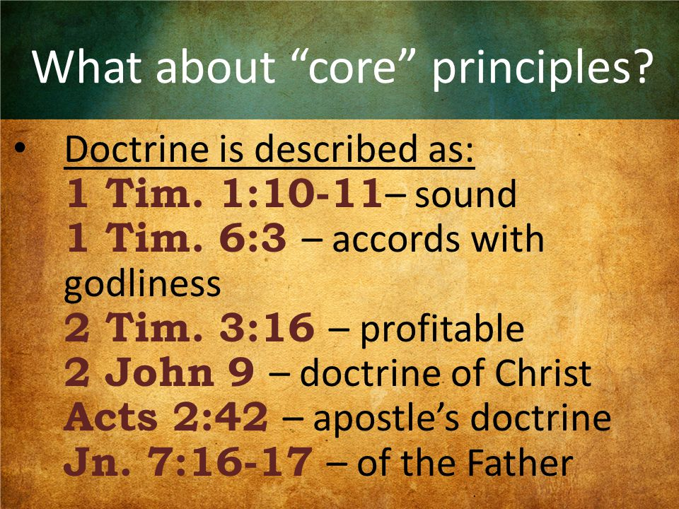 """What about """"core"""" principles? Doctrine is described as: 1 Tim. 1:10-11 – sound 1 Tim. 6:3 – accords with godliness 2 Tim. 3:16 – profitable 2 John 9 –"""