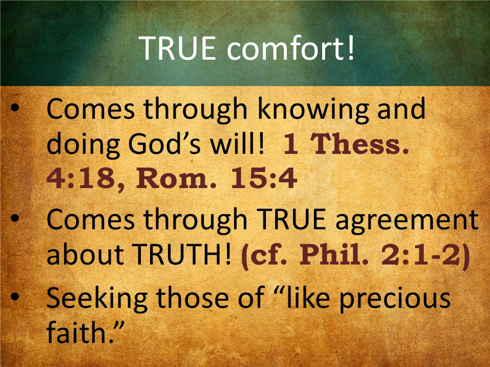 TRUE comfort! Comes through knowing and doing God's will! 1 Thess. 4:18, Rom. 15:4 Comes through TRUE agreement about TRUTH! (cf. Phil. 2:1-2) Seeking