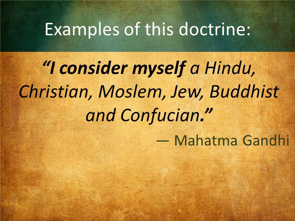 "Examples of this doctrine: ""I consider myself a Hindu, Christian, Moslem, Jew, Buddhist and Confucian."" — Mahatma Gandhi"