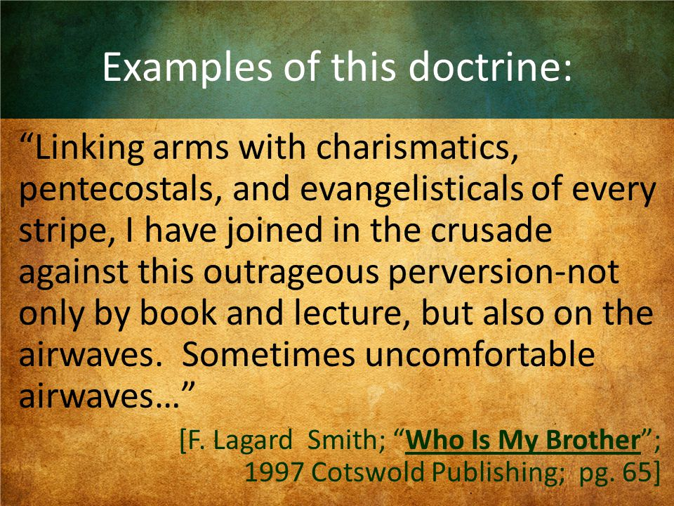Examples of this doctrine: Linking arms with charismatics, pentecostals, and evangelisticals of every stripe, I have joined in the crusade against this outrageous perversion-not only by book and lecture, but also on the airwaves.