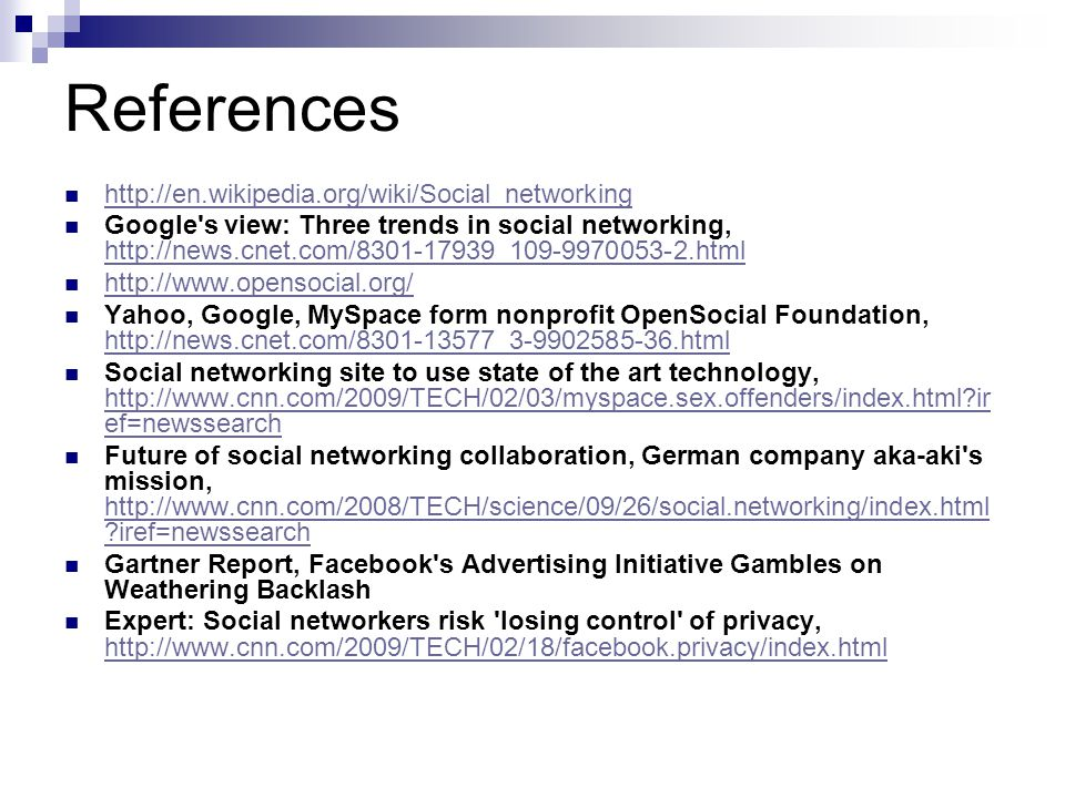 References http://en.wikipedia.org/wiki/Social_networking Google s view: Three trends in social networking, http://news.cnet.com/8301-17939_109-9970053-2.html http://news.cnet.com/8301-17939_109-9970053-2.html http://www.opensocial.org/ Yahoo, Google, MySpace form nonprofit OpenSocial Foundation, http://news.cnet.com/8301-13577_3-9902585-36.html http://news.cnet.com/8301-13577_3-9902585-36.html Social networking site to use state of the art technology, http://www.cnn.com/2009/TECH/02/03/myspace.sex.offenders/index.html ir ef=newssearch http://www.cnn.com/2009/TECH/02/03/myspace.sex.offenders/index.html ir ef=newssearch Future of social networking collaboration, German company aka-aki s mission, http://www.cnn.com/2008/TECH/science/09/26/social.networking/index.html iref=newssearch http://www.cnn.com/2008/TECH/science/09/26/social.networking/index.html iref=newssearch Gartner Report, Facebook s Advertising Initiative Gambles on Weathering Backlash Expert: Social networkers risk losing control of privacy, http://www.cnn.com/2009/TECH/02/18/facebook.privacy/index.html http://www.cnn.com/2009/TECH/02/18/facebook.privacy/index.html
