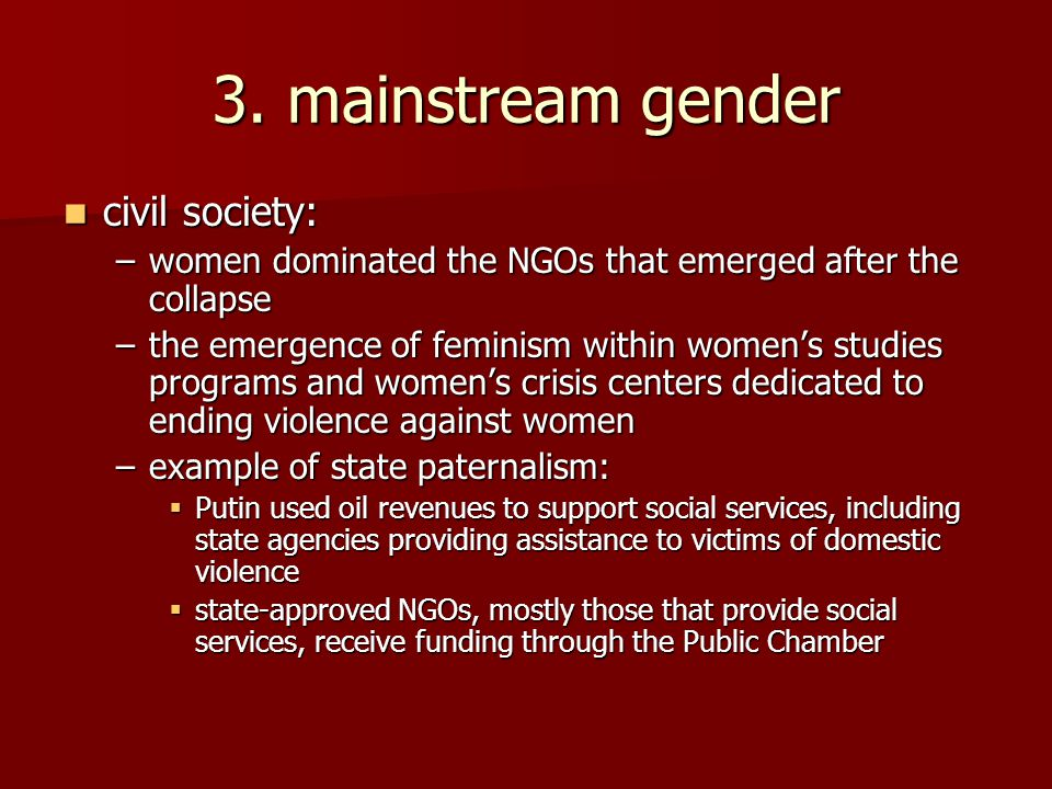3. mainstream gender civil society: civil society: –women dominated the NGOs that emerged after the collapse –the emergence of feminism within women's