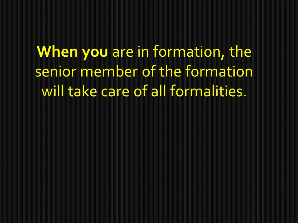 When you are in formation, the senior member of the formation will take care of all formalities.