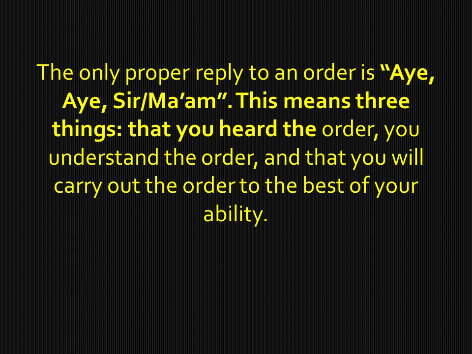 The only proper reply to an order is Aye, Aye, Sir/Ma'am .