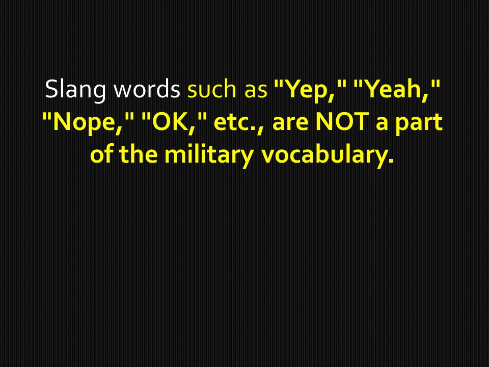 Slang words such as Yep, Yeah, Nope, OK, etc., are NOT a part of the military vocabulary.