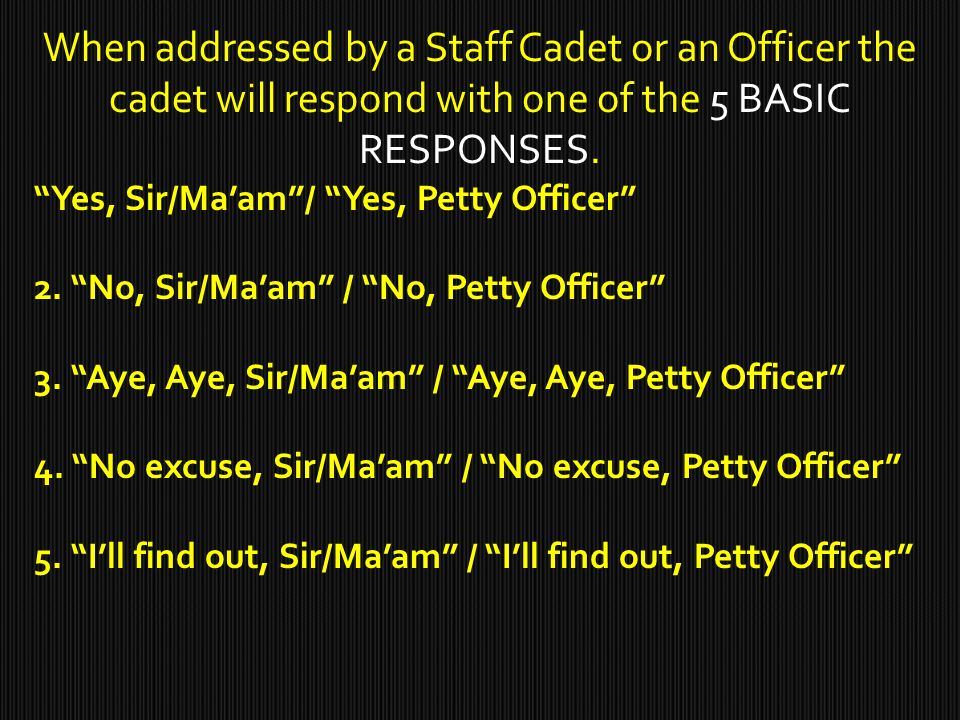 When addressed by a Staff Cadet or an Officer the cadet will respond with one of the 5 BASIC RESPONSES.