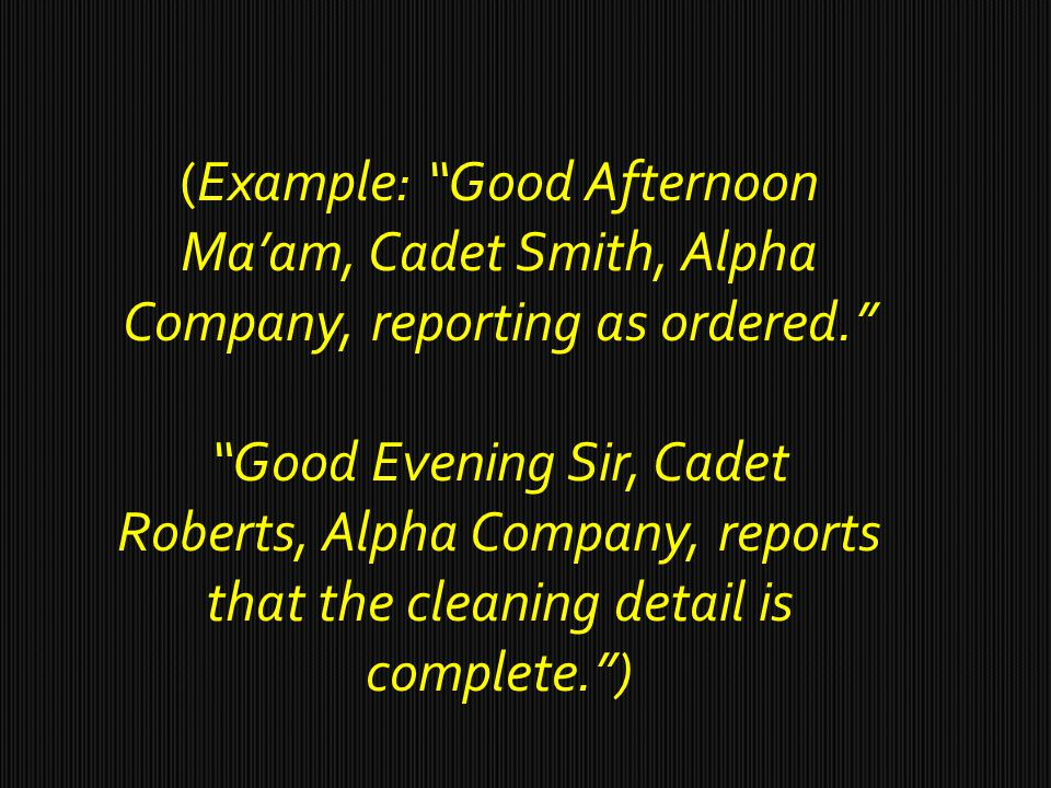 (Example: Good Afternoon Ma'am, Cadet Smith, Alpha Company, reporting as ordered. Good Evening Sir, Cadet Roberts, Alpha Company, reports that the cleaning detail is complete. )