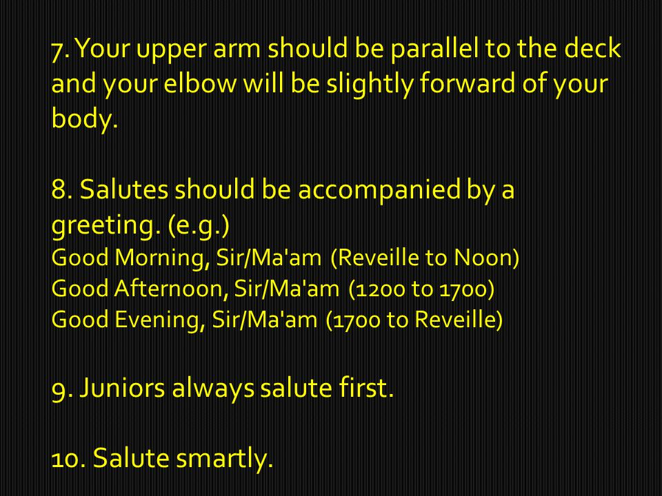 7. Your upper arm should be parallel to the deck and your elbow will be slightly forward of your body. 8. Salutes should be accompanied by a greeting.