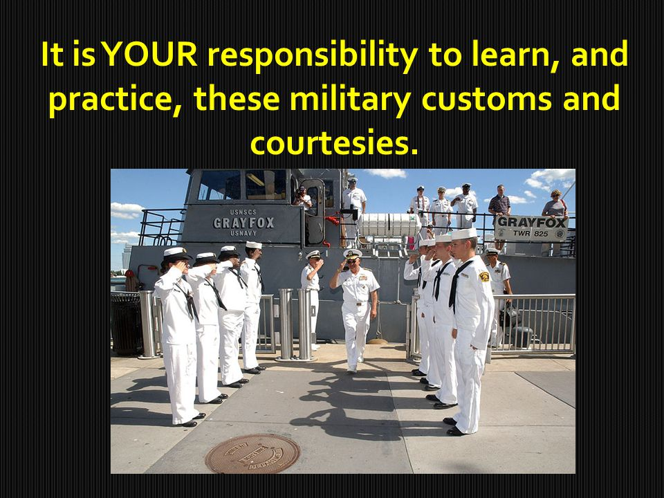 It is YOUR responsibility to learn, and practice, these military customs and courtesies.