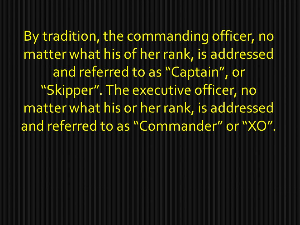 By tradition, the commanding officer, no matter what his of her rank, is addressed and referred to as Captain , or Skipper .