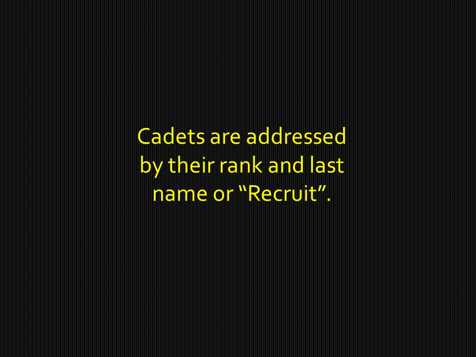 Cadets are addressed by their rank and last name or Recruit .