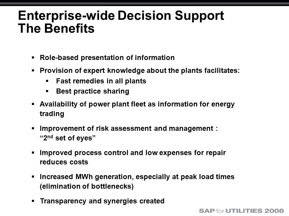Enterprise-wide Decision Support The Benefits  Role-based presentation of information  Provision of expert knowledge about the plants facilitates:  Fast remedies in all plants  Best practice sharing  Availability of power plant fleet as information for energy trading  Improvement of risk assessment and management : 2 nd set of eyes  Improved process control and low expenses for repair reduces costs  Increased MWh generation, especially at peak load times (elimination of bottlenecks)  Transparency and synergies created