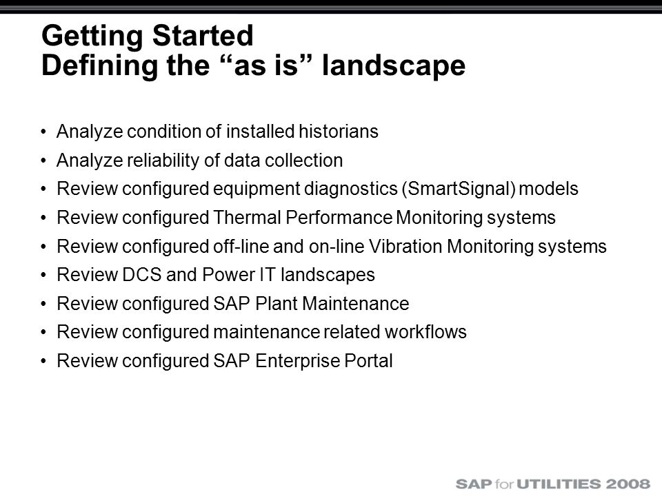 Getting Started Defining the as is landscape Analyze condition of installed historians Analyze reliability of data collection Review configured equipment diagnostics (SmartSignal) models Review configured Thermal Performance Monitoring systems Review configured off-line and on-line Vibration Monitoring systems Review DCS and Power IT landscapes Review configured SAP Plant Maintenance Review configured maintenance related workflows Review configured SAP Enterprise Portal
