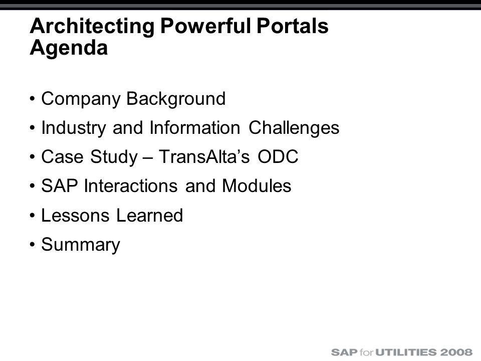 Architecting Powerful Portals Agenda Company Background Industry and Information Challenges Case Study – TransAlta's ODC SAP Interactions and Modules Lessons Learned Summary