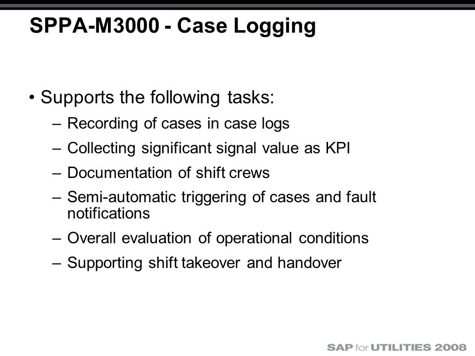 SPPA-M3000 - Case Logging Supports the following tasks: –Recording of cases in case logs –Collecting significant signal value as KPI –Documentation of shift crews –Semi-automatic triggering of cases and fault notifications –Overall evaluation of operational conditions –Supporting shift takeover and handover